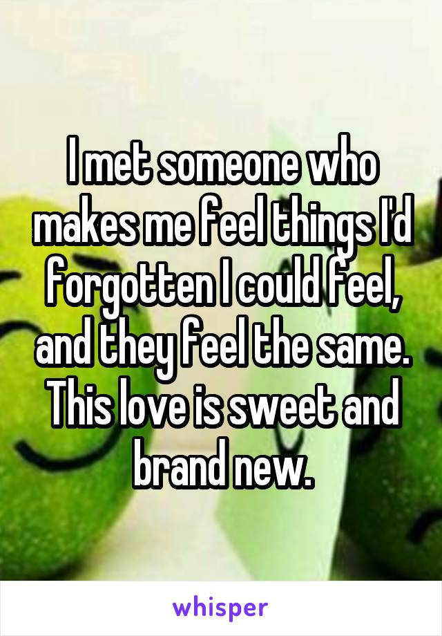 I met someone who makes me feel things I'd forgotten I could feel, and they feel the same. This love is sweet and brand new.