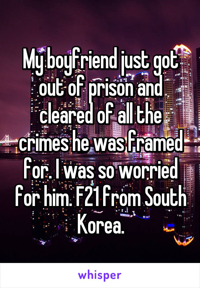 My boyfriend just got out of prison and cleared of all the crimes he was framed for. I was so worried for him. F21 from South Korea.