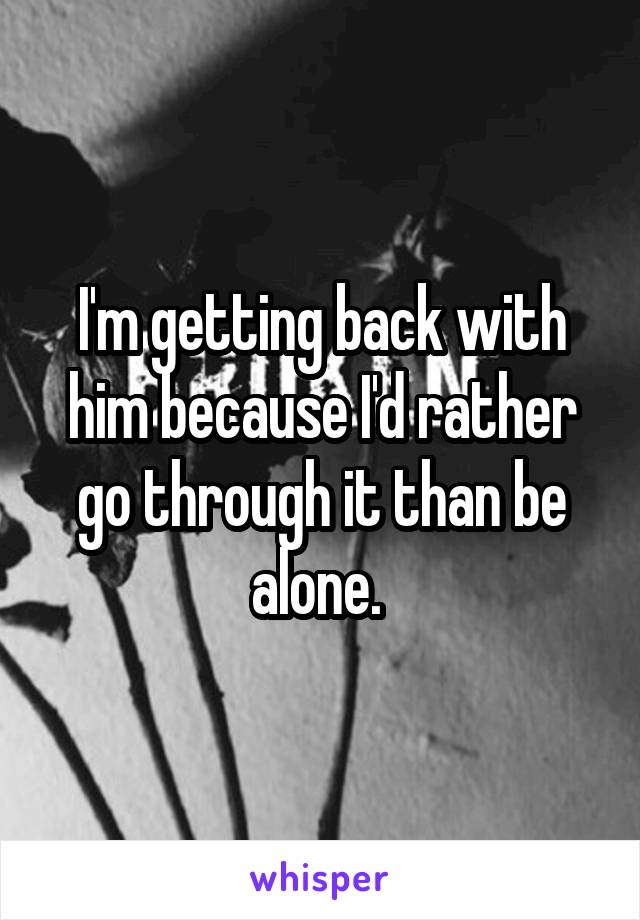 I'm getting back with him because I'd rather go through it than be alone.