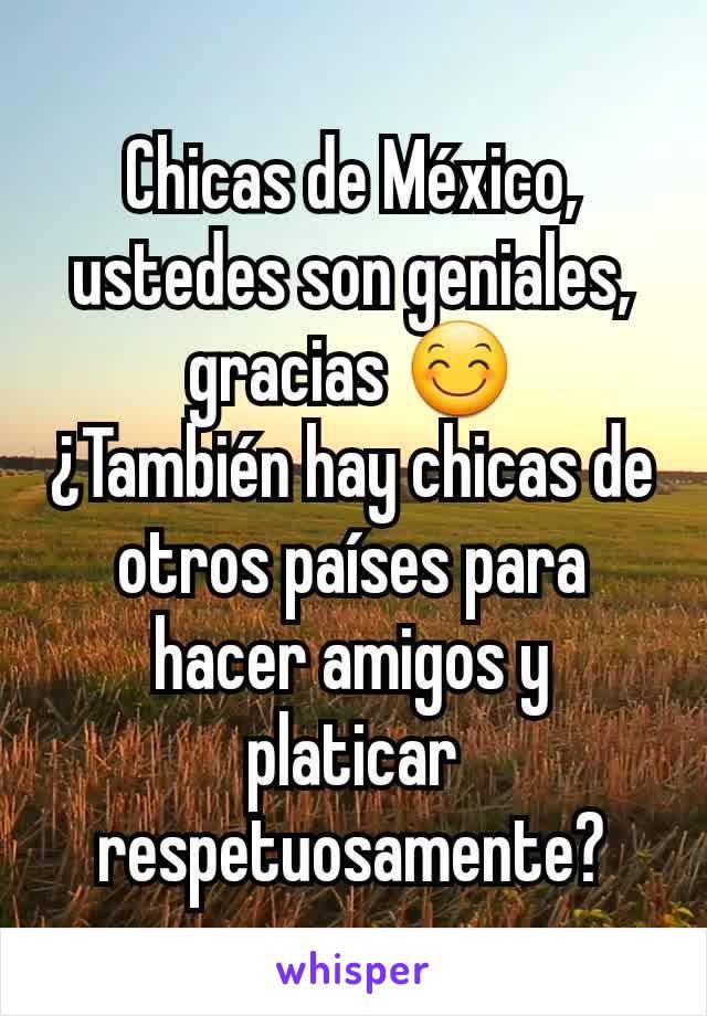 Chicas de México, ustedes son geniales, gracias 😊 ¿También hay chicas de otros países para hacer amigos y platicar respetuosamente?