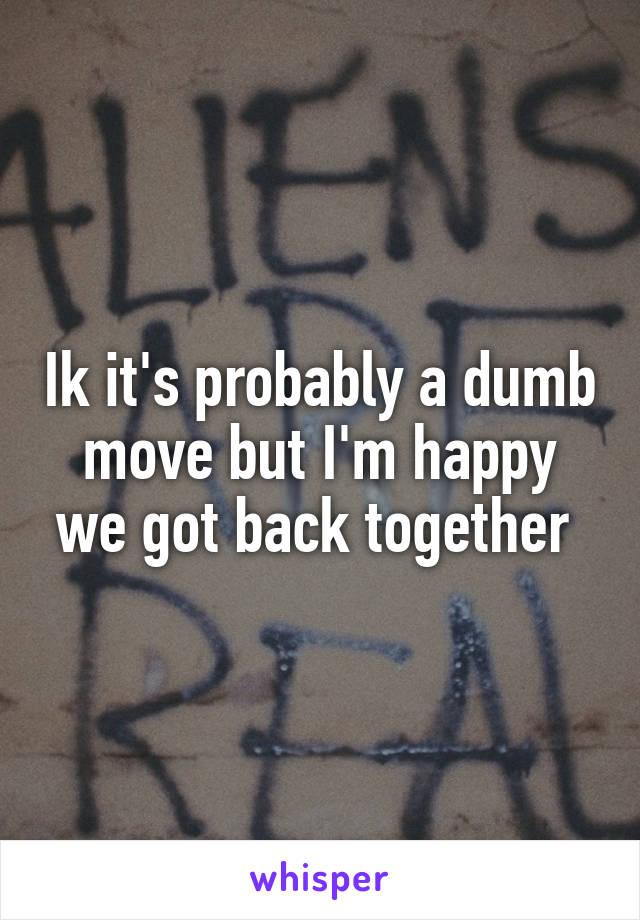 Ik it's probably a dumb move but I'm happy we got back together