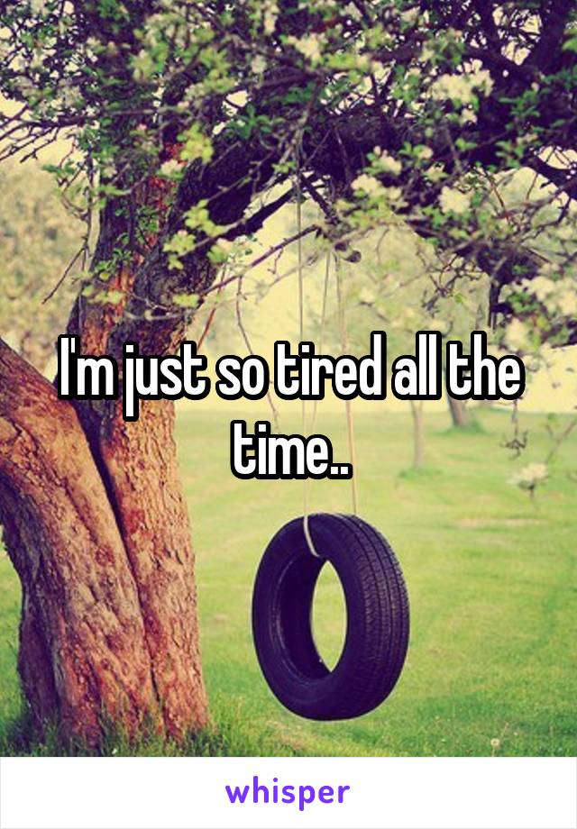 I'm just so tired all the time..