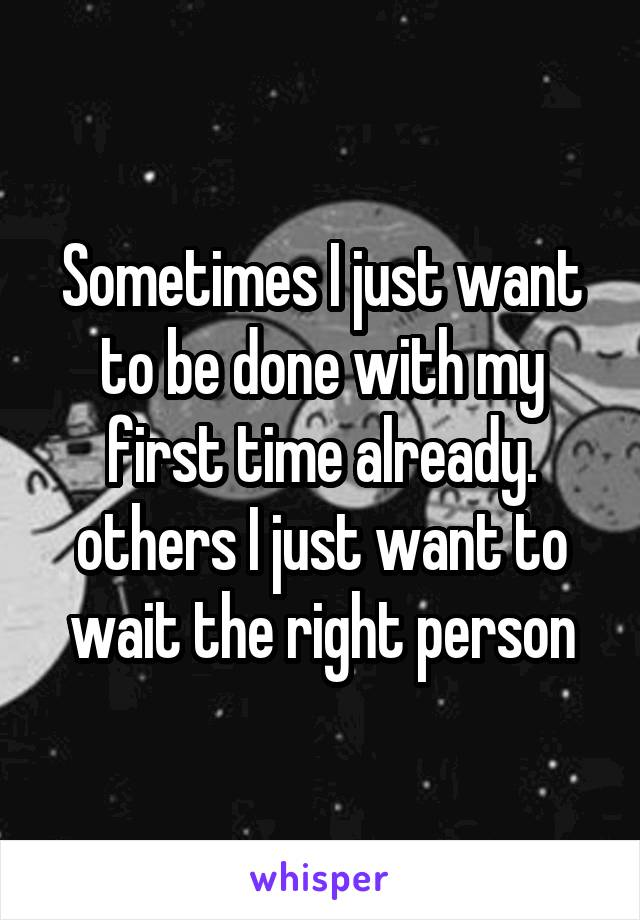 Sometimes I just want to be done with my first time already. others I just want to wait the right person