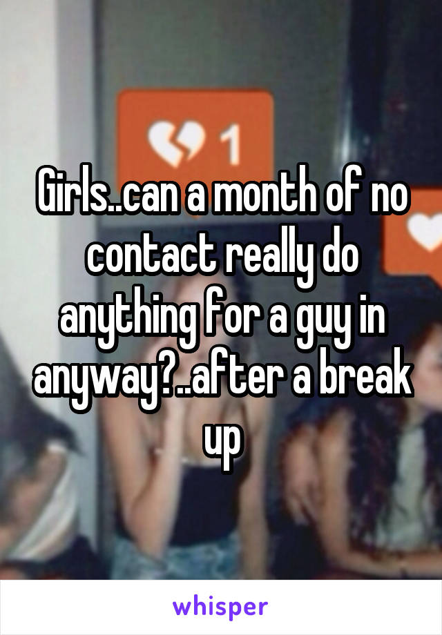 Girls..can a month of no contact really do anything for a guy in anyway?..after a break up