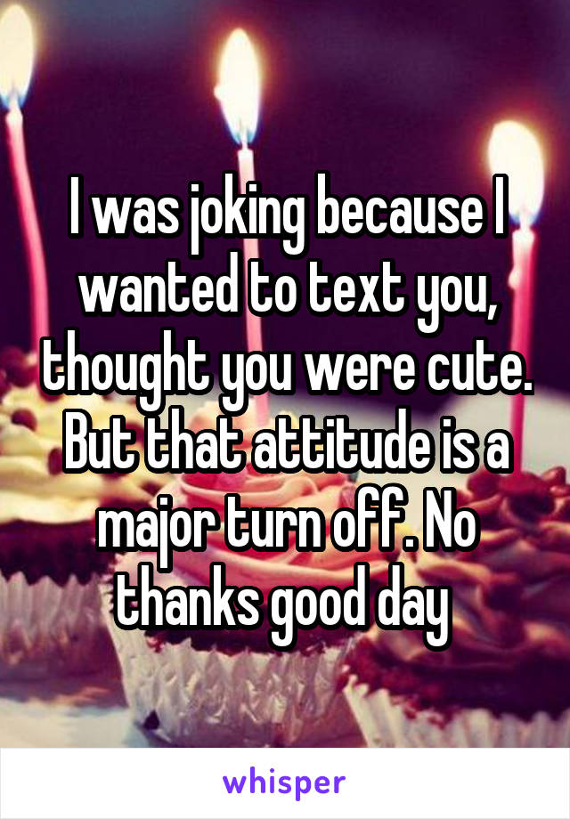 I was joking because I wanted to text you, thought you were cute. But that attitude is a major turn off. No thanks good day