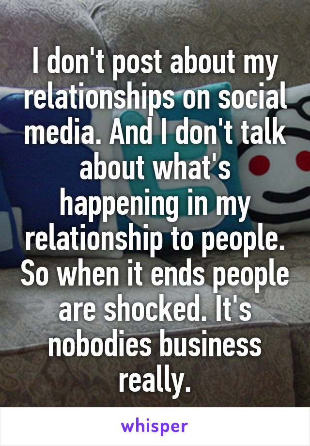 I don't post about my relationships on social media. And I don't talk about what's happening in my relationship to people. So when it ends people are shocked. It's nobodies business really.