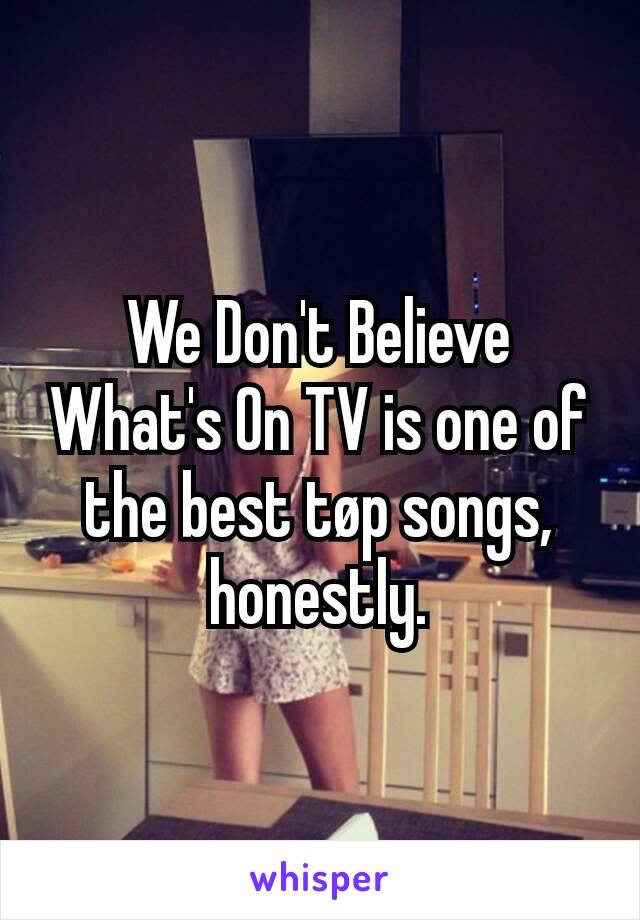 We Don't Believe What's On TV is one of the best tøp songs, honestly.