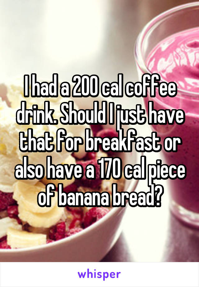 I had a 200 cal coffee drink. Should I just have that for breakfast or also have a 170 cal piece of banana bread?