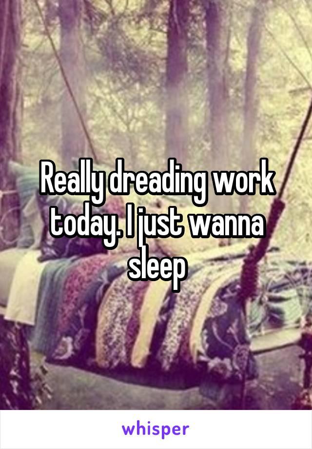 Really dreading work today. I just wanna sleep