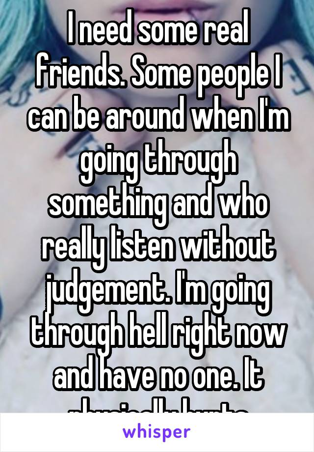 I need some real friends. Some people I can be around when I'm going through something and who really listen without judgement. I'm going through hell right now and have no one. It physically hurts