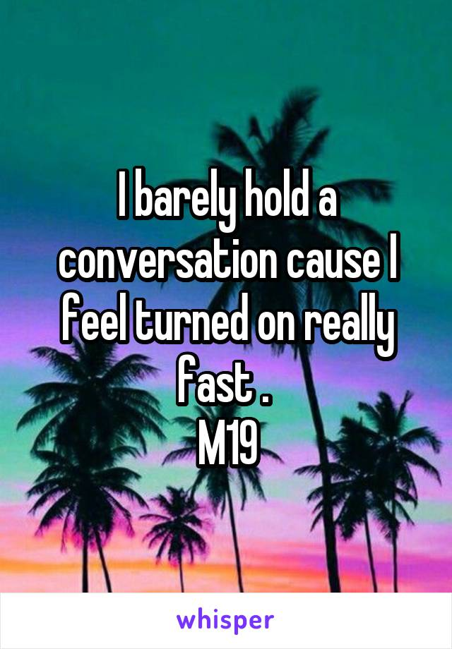 I barely hold a conversation cause I feel turned on really fast .  M19