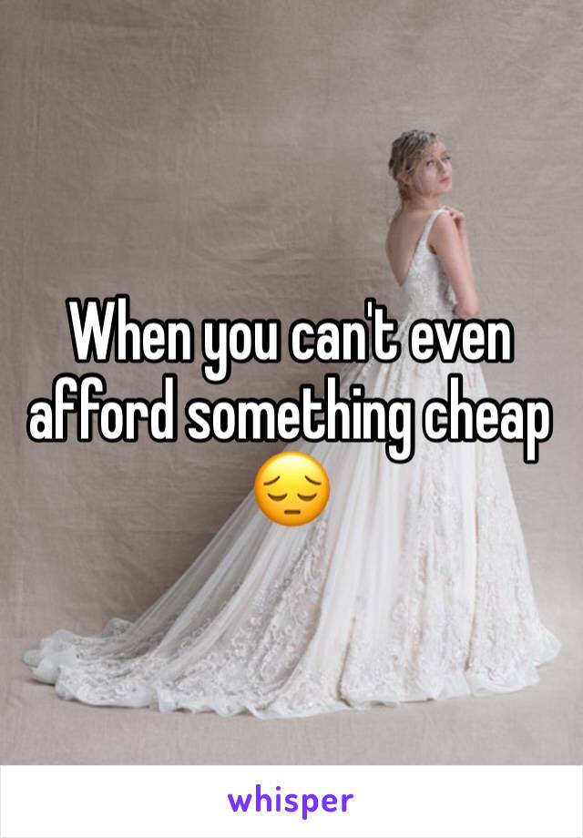 When you can't even afford something cheap 😔