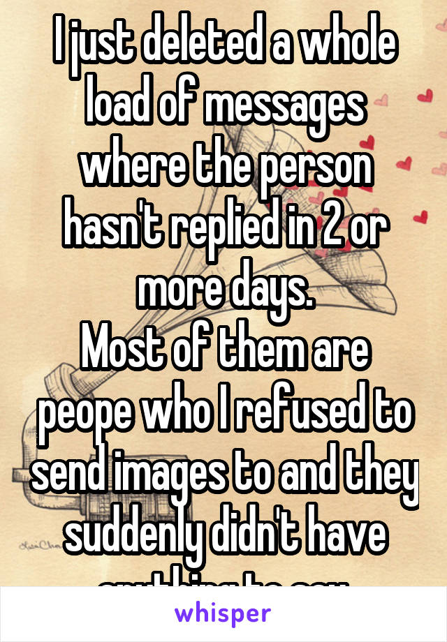 I just deleted a whole load of messages where the person hasn't replied in 2 or more days. Most of them are peope who I refused to send images to and they suddenly didn't have anything to say.