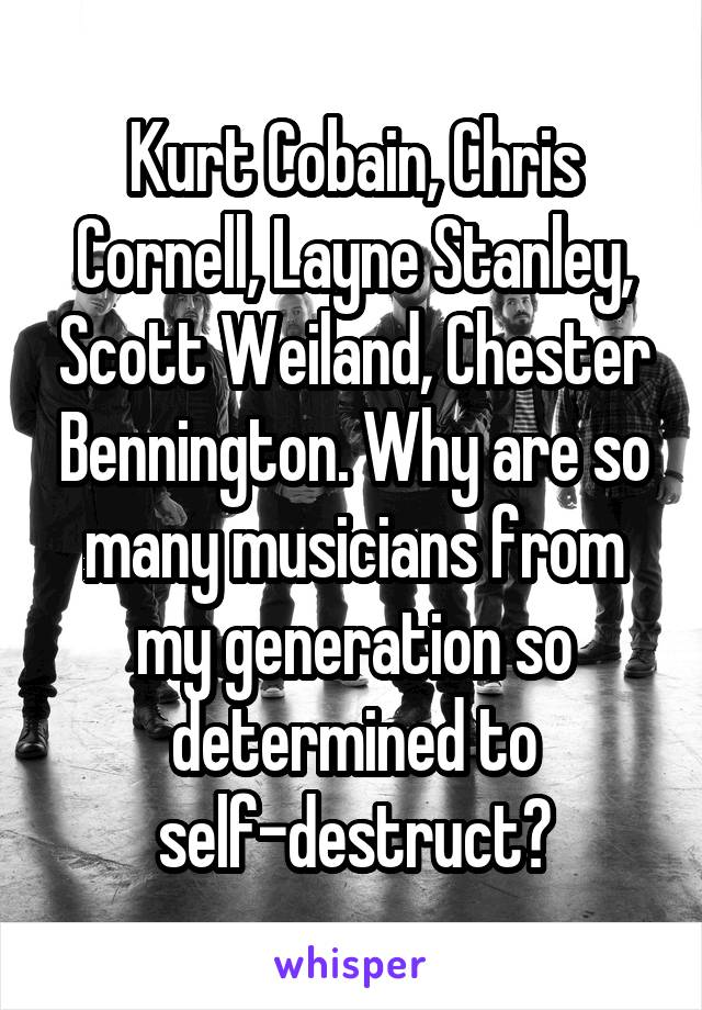Kurt Cobain, Chris Cornell, Layne Stanley, Scott Weiland, Chester Bennington. Why are so many musicians from my generation so determined to self-destruct?