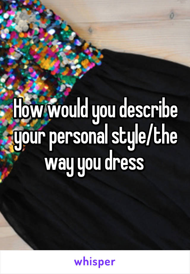 How would you describe your personal style/the way you dress