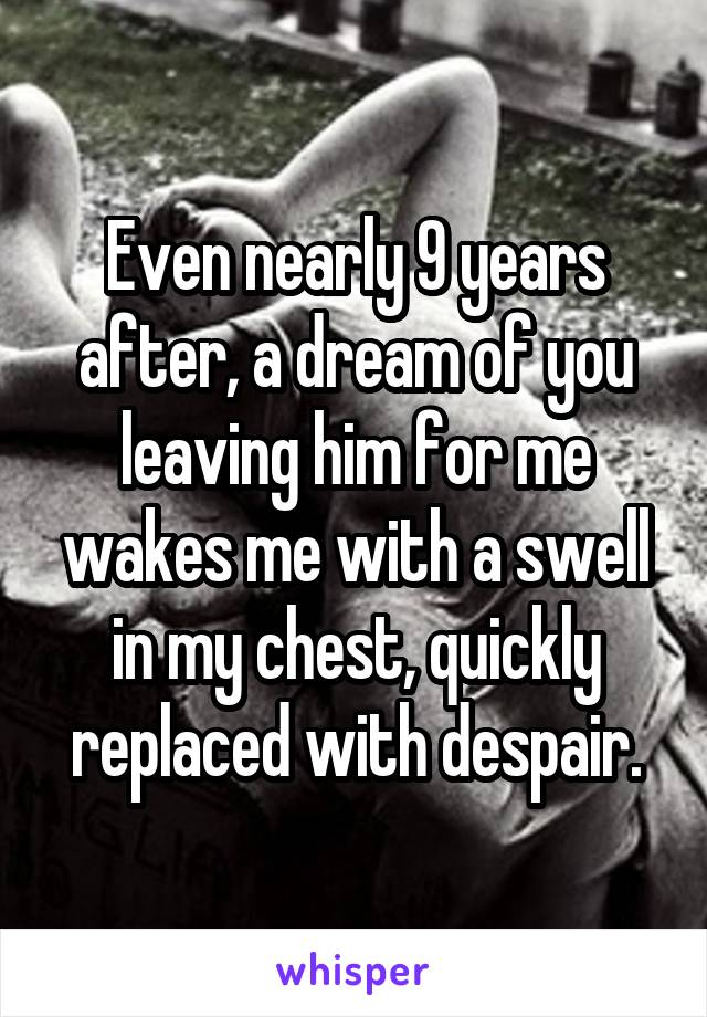 Even nearly 9 years after, a dream of you leaving him for me wakes me with a swell in my chest, quickly replaced with despair.