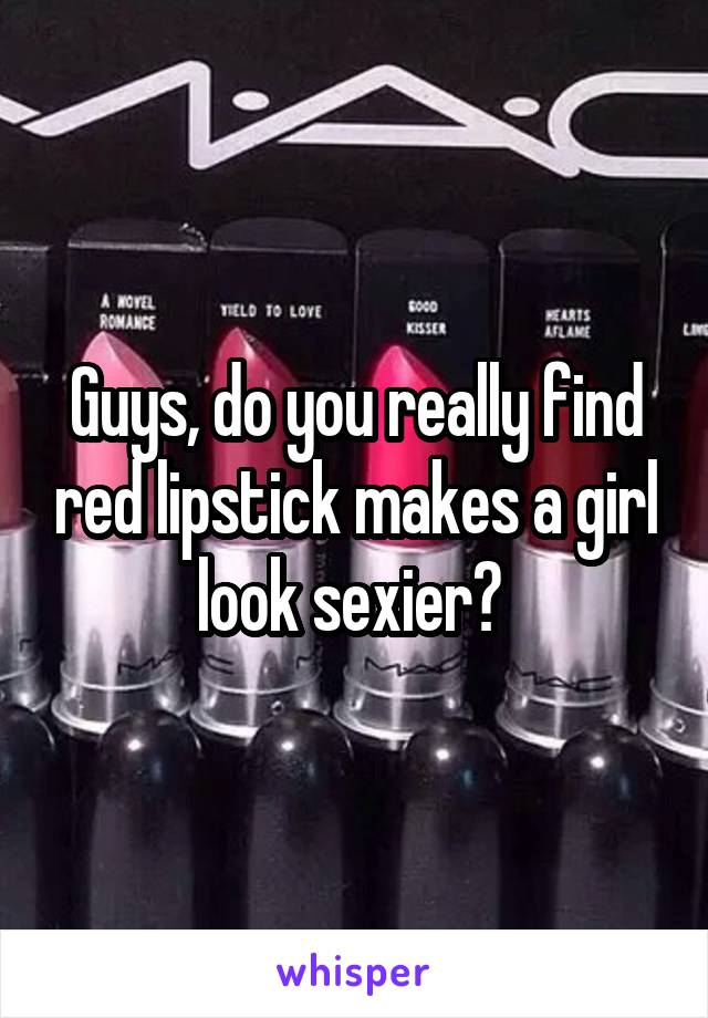 Guys, do you really find red lipstick makes a girl look sexier?