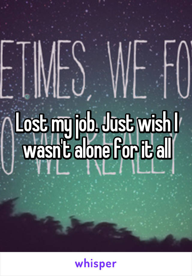 Lost my job. Just wish I wasn't alone for it all