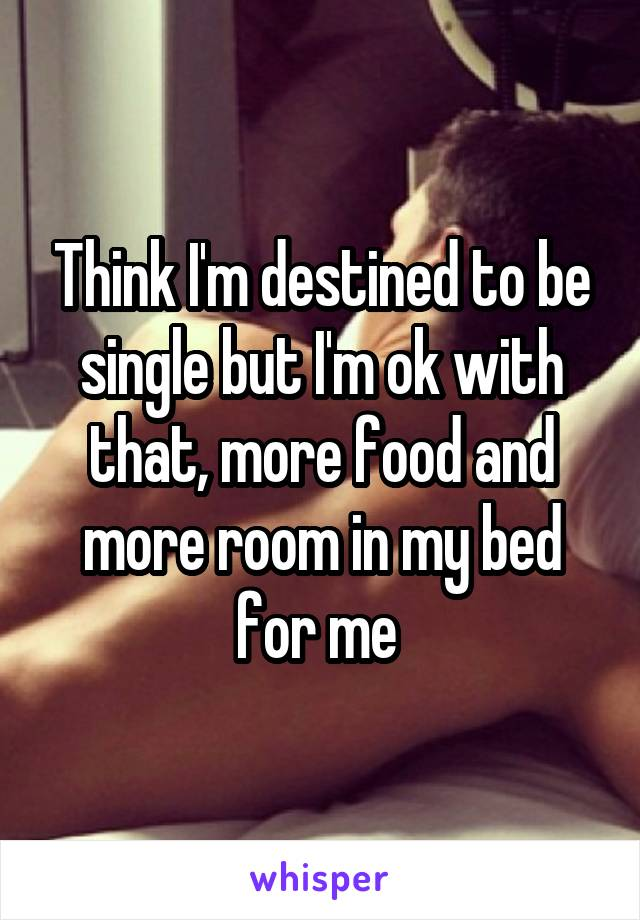 Think I'm destined to be single but I'm ok with that, more food and more room in my bed for me
