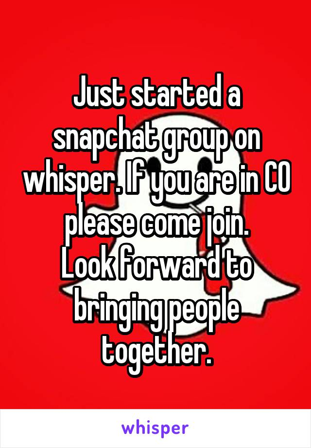Just started a snapchat group on whisper. If you are in CO please come join. Look forward to bringing people together.