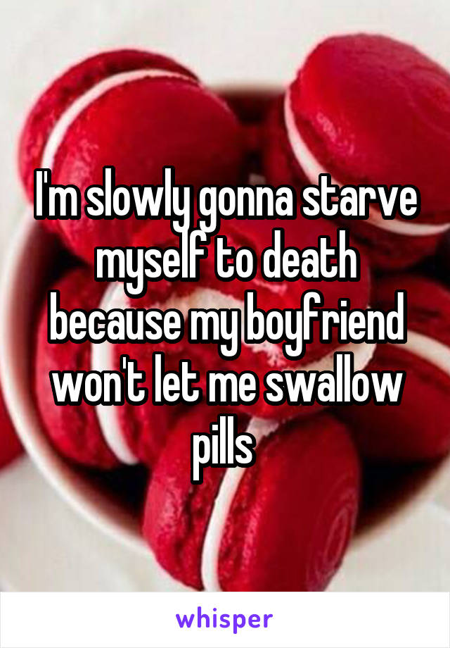 I'm slowly gonna starve myself to death because my boyfriend won't let me swallow pills