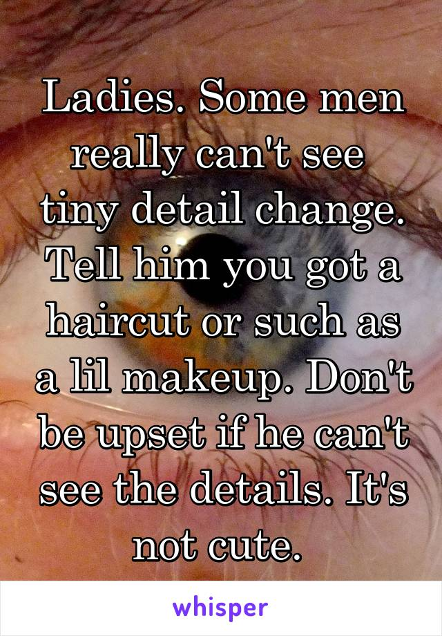 Ladies. Some men really can't see  tiny detail change. Tell him you got a haircut or such as a lil makeup. Don't be upset if he can't see the details. It's not cute.