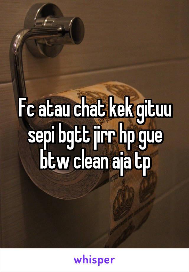 Fc atau chat kek gituu sepi bgtt jirr hp gue btw clean aja tp