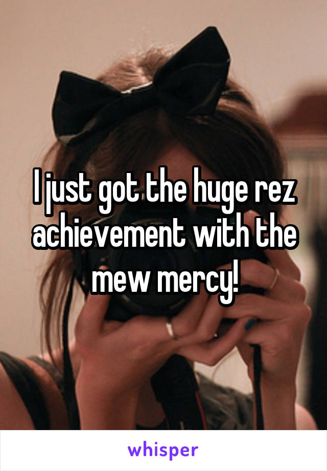 I just got the huge rez achievement with the mew mercy!