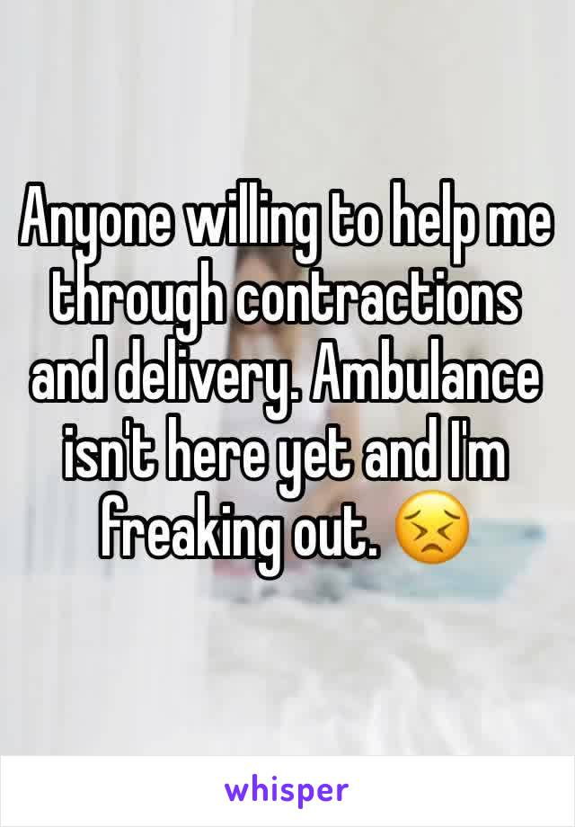 Anyone willing to help me through contractions and delivery. Ambulance isn't here yet and I'm freaking out. 😣