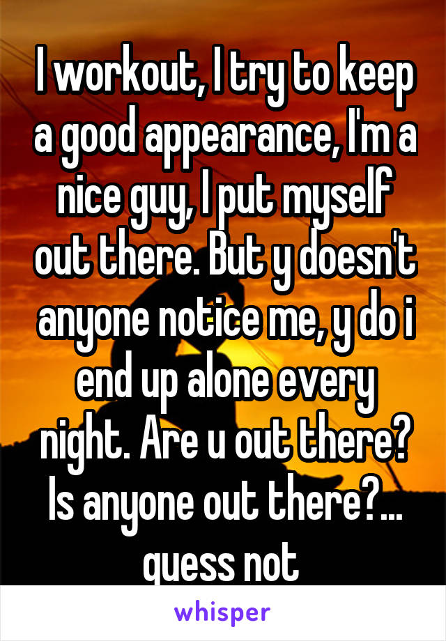 I workout, I try to keep a good appearance, I'm a nice guy, I put myself out there. But y doesn't anyone notice me, y do i end up alone every night. Are u out there? Is anyone out there?... guess not
