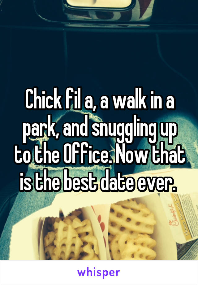 Chick fil a, a walk in a park, and snuggling up to the Office. Now that is the best date ever.