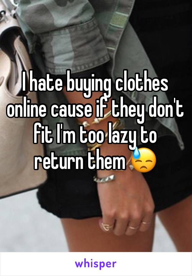 I hate buying clothes online cause if they don't fit I'm too lazy to  return them 😓