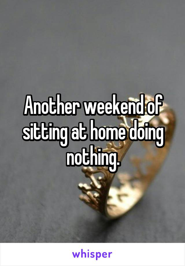 Another weekend of sitting at home doing nothing.