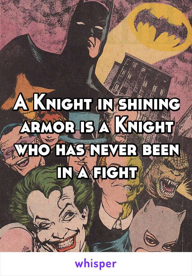 A Knight in shining armor is a Knight who has never been in a fight