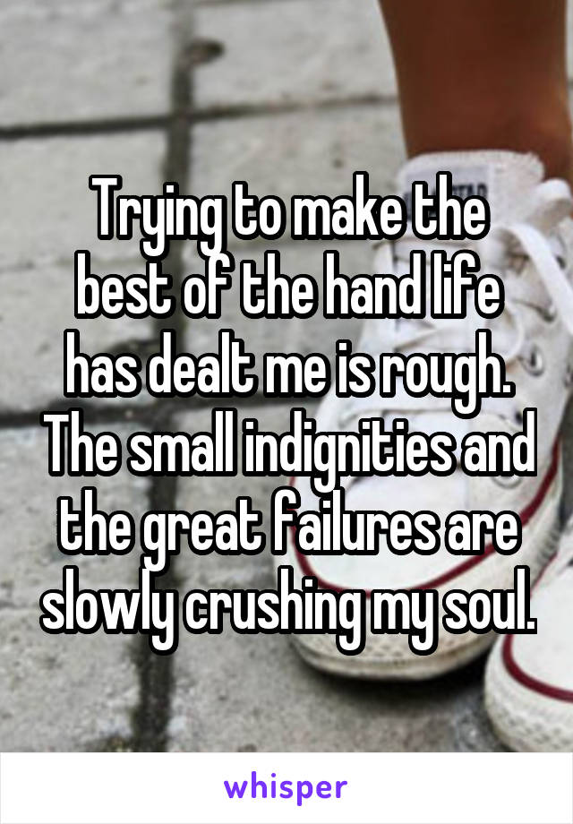 Trying to make the best of the hand life has dealt me is rough. The small indignities and the great failures are slowly crushing my soul.