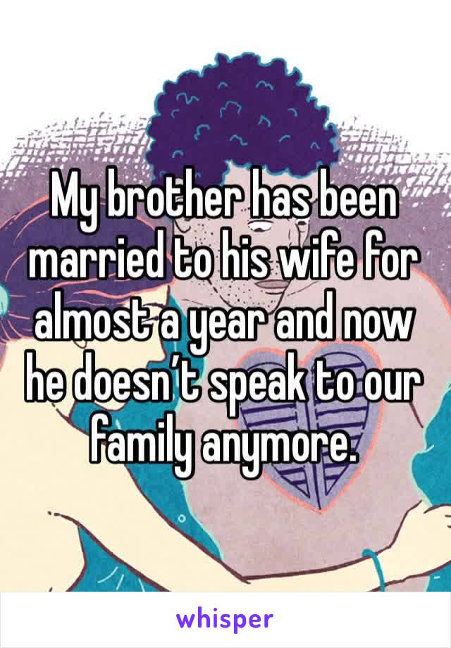 My brother has been married to his wife for almost a year and now he doesn't speak to our family anymore.