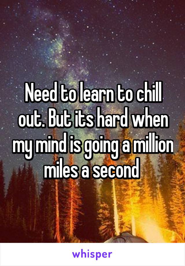 Need to learn to chill out. But its hard when my mind is going a million miles a second