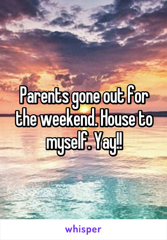 Parents gone out for the weekend. House to myself. Yay!!