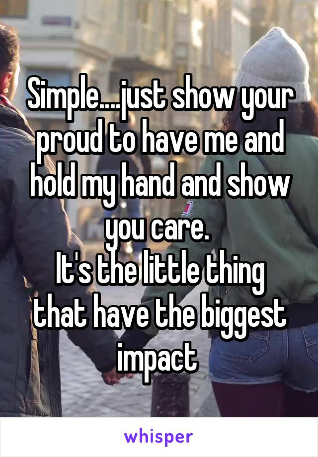 Simple....just show your proud to have me and hold my hand and show you care.  It's the little thing that have the biggest impact