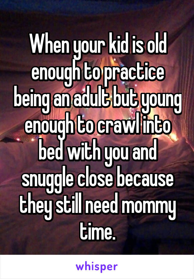 When your kid is old enough to practice being an adult but young enough to crawl into bed with you and snuggle close because they still need mommy time.