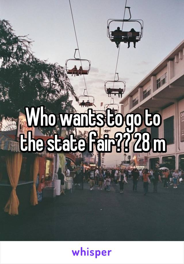 Who wants to go to the state fair?? 28 m