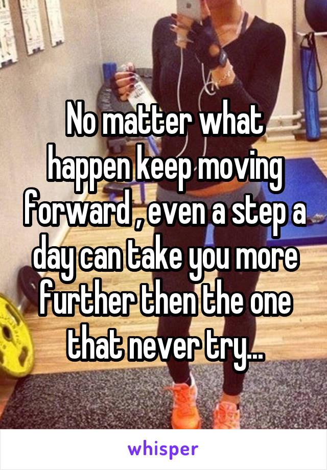 No matter what happen keep moving forward , even a step a day can take you more further then the one that never try...