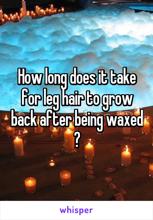How long does it take for leg hair to grow back after being waxed ?