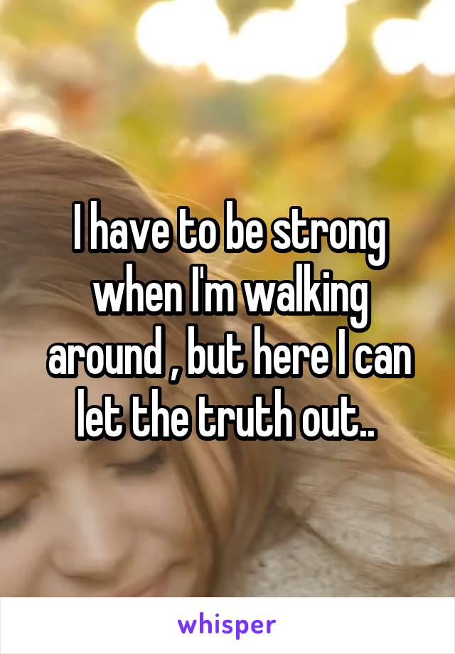 I have to be strong when I'm walking around , but here I can let the truth out..