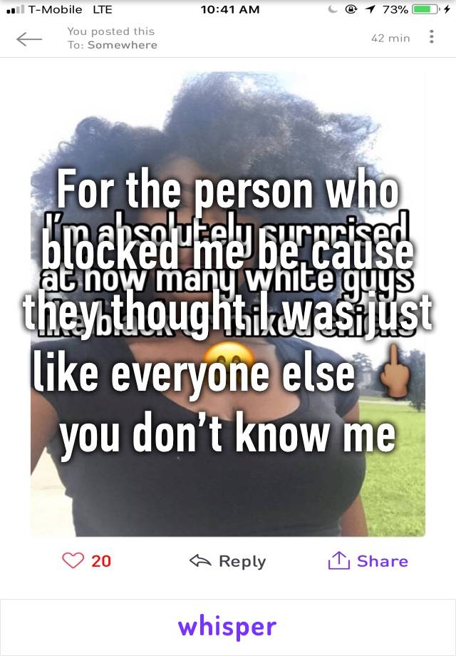 For the person who blocked me be cause they thought I was just like everyone else 🖕🏽you don't know me