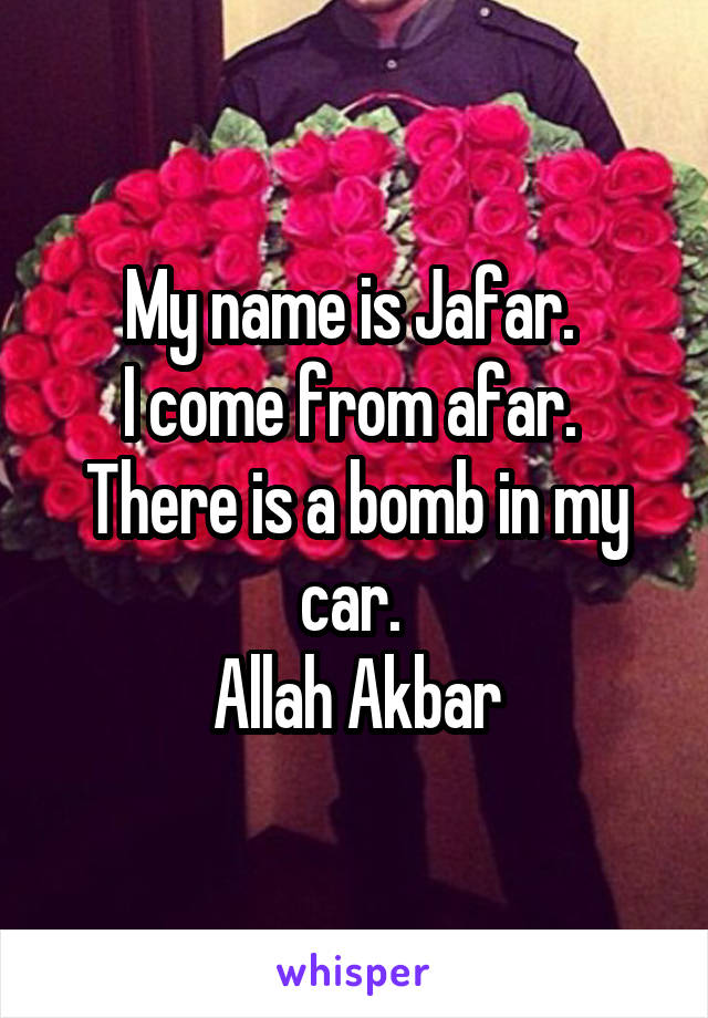 My name is Jafar.  I come from afar.  There is a bomb in my car.  Allah Akbar