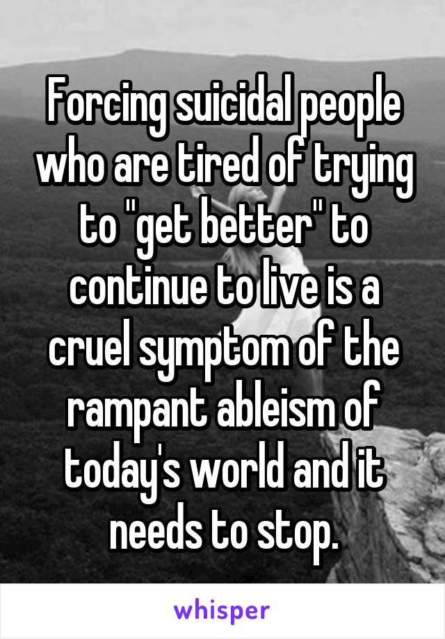 """Forcing suicidal people who are tired of trying to """"get better"""" to continue to live is a cruel symptom of the rampant ableism of today's world and it needs to stop."""