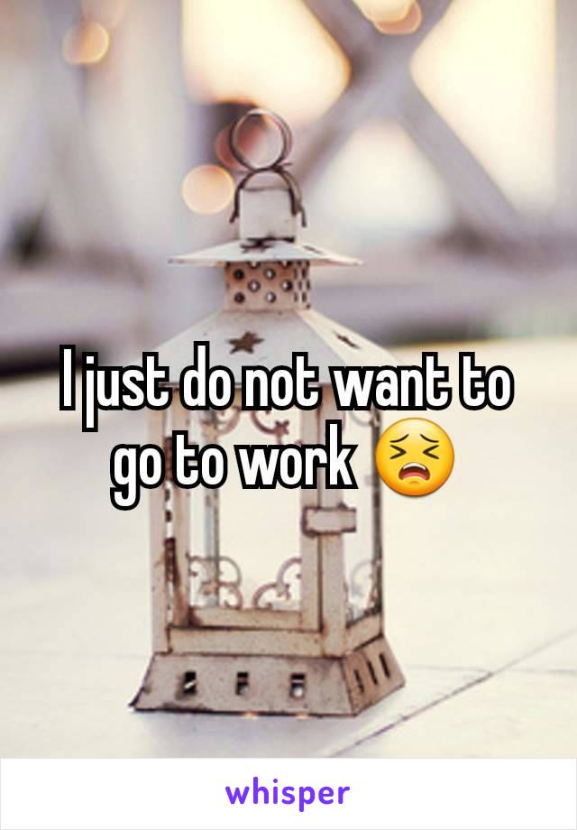 I just do not want to go to work 😣
