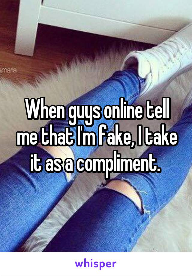 When guys online tell me that I'm fake, I take it as a compliment.