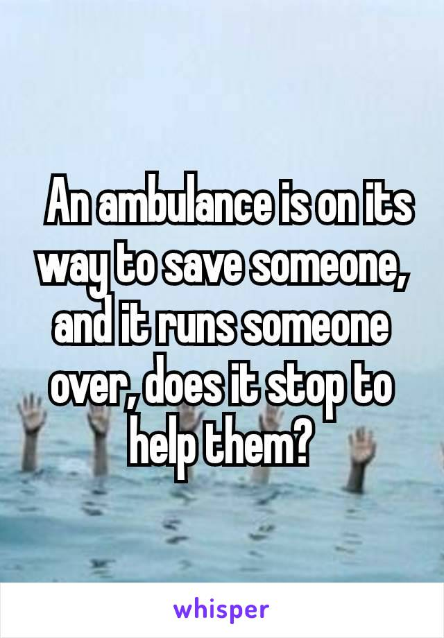 An ambulance is on its way to save someone, and it runs someone over, does it stop to help them?
